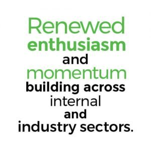 Renewed enthusiasm and momentum building across internal and industry sectors.